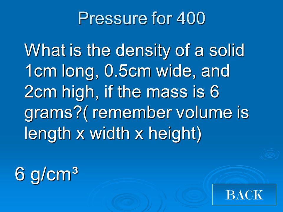 Pressure for 400 What is the density of a solid 1cm long, 0.5cm wide, and 2cm high, if the mass is 6 grams?( remember volume is length x width x height) 6 g/cm³ BACK