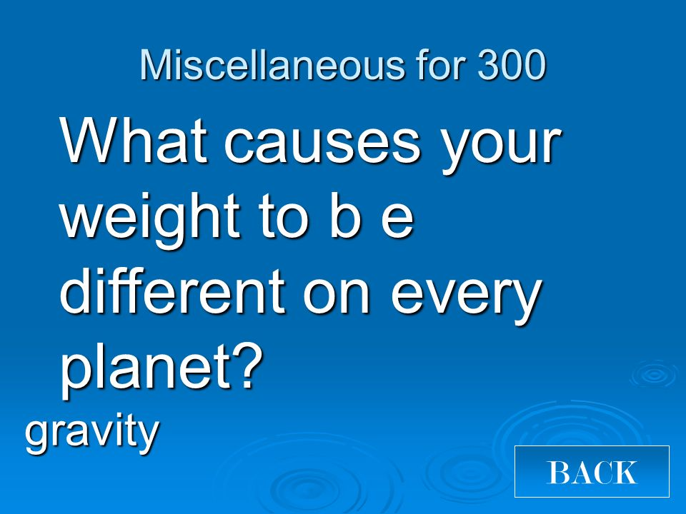 What causes your weight to b e different on every planet? gravity Miscellaneous for 300 BACK