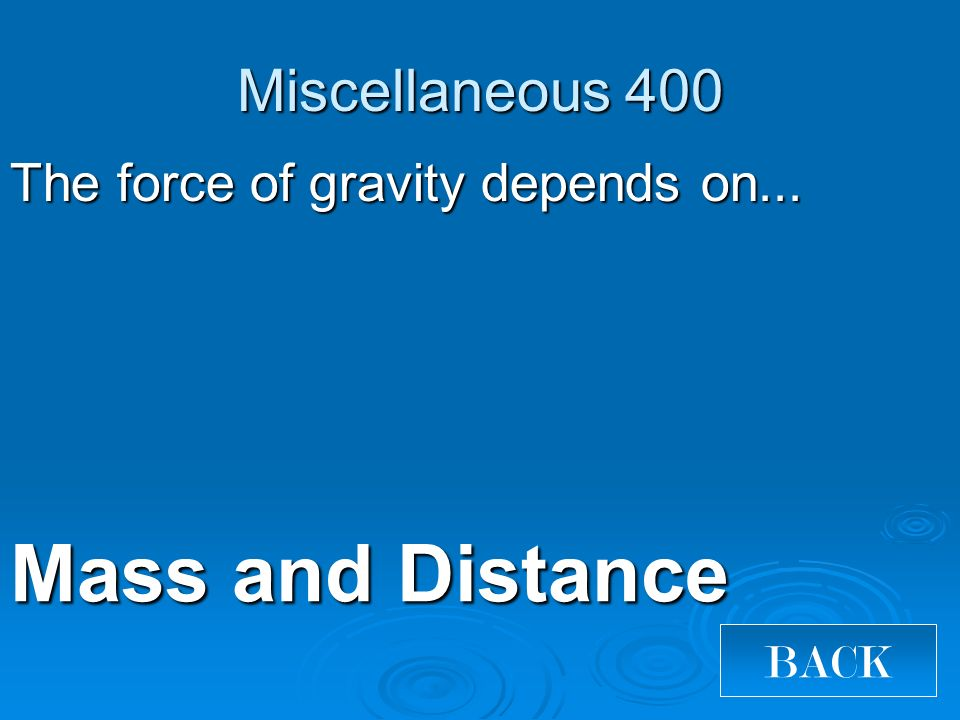 Miscellaneous 400 The force of gravity depends on... Mass and Distance BACK