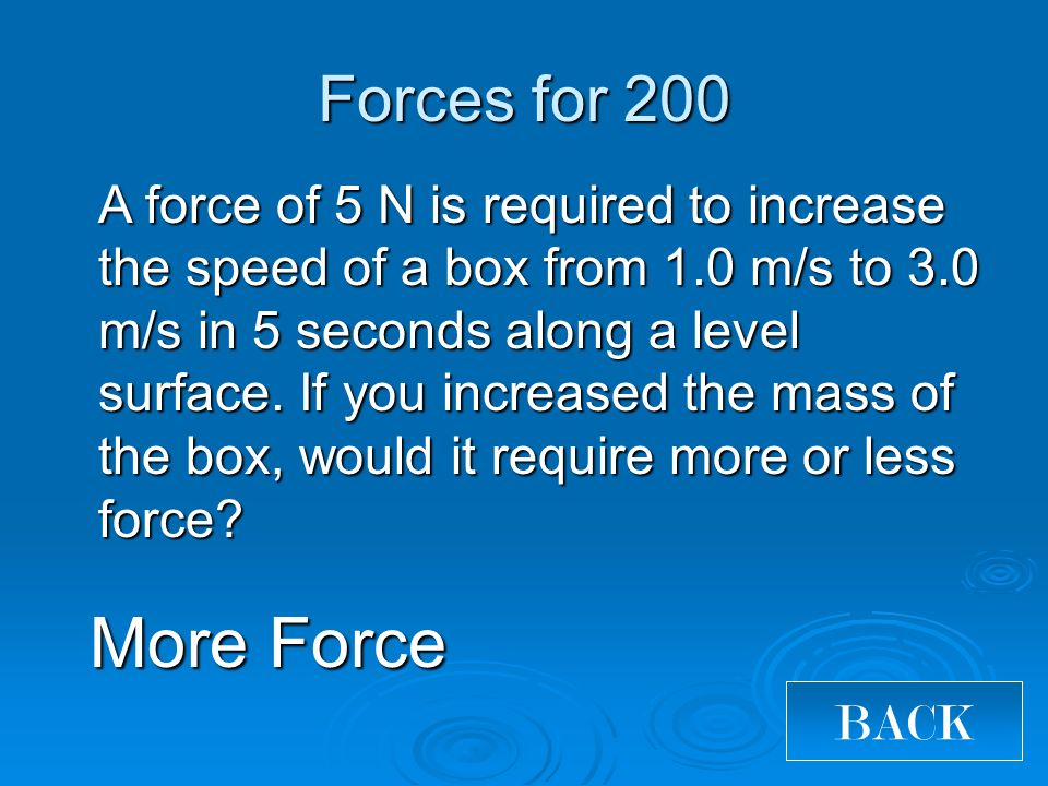Forces for 200 More Force BACK A force of 5 N is required to increase the speed of a box from 1.0 m/s to 3.0 m/s in 5 seconds along a level surface.