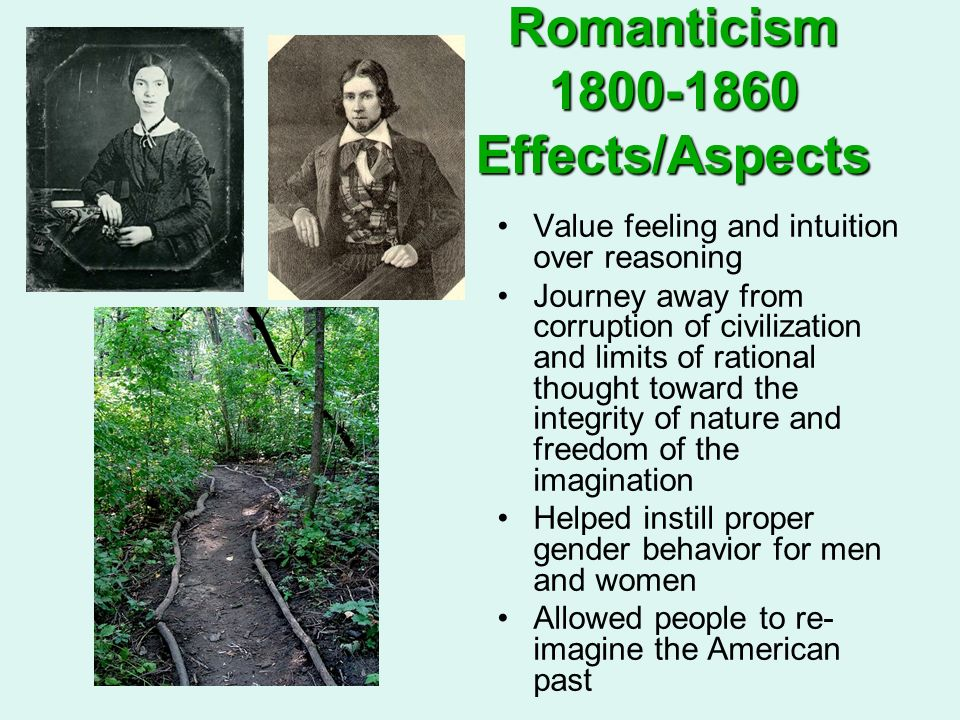 Romanticism 1800-1860 Effects/Aspects Value feeling and intuition over reasoning Journey away from corruption of civilization and limits of rational t