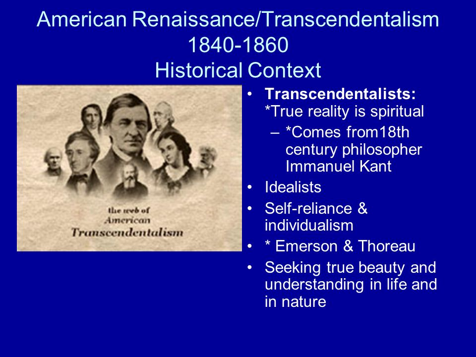 American Renaissance/Transcendentalism 1840-1860 Historical Context Transcendentalists: *True reality is spiritual –*Comes from18th century philosophe