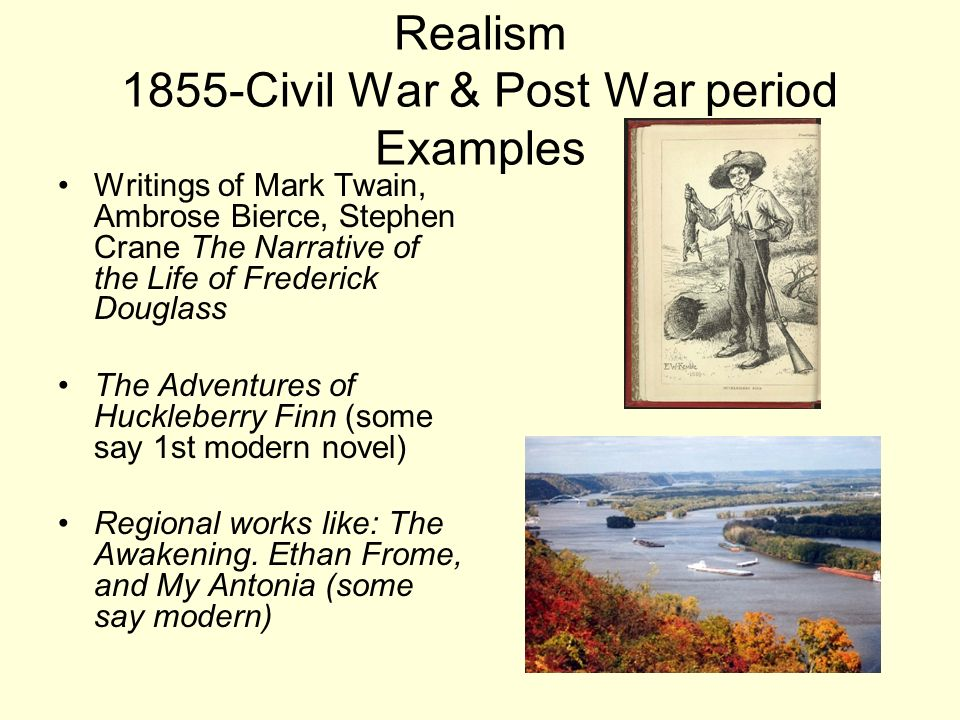 Realism 1855-Civil War & Post War period Examples Writings of Mark Twain, Ambrose Bierce, Stephen Crane The Narrative of the Life of Frederick Douglas