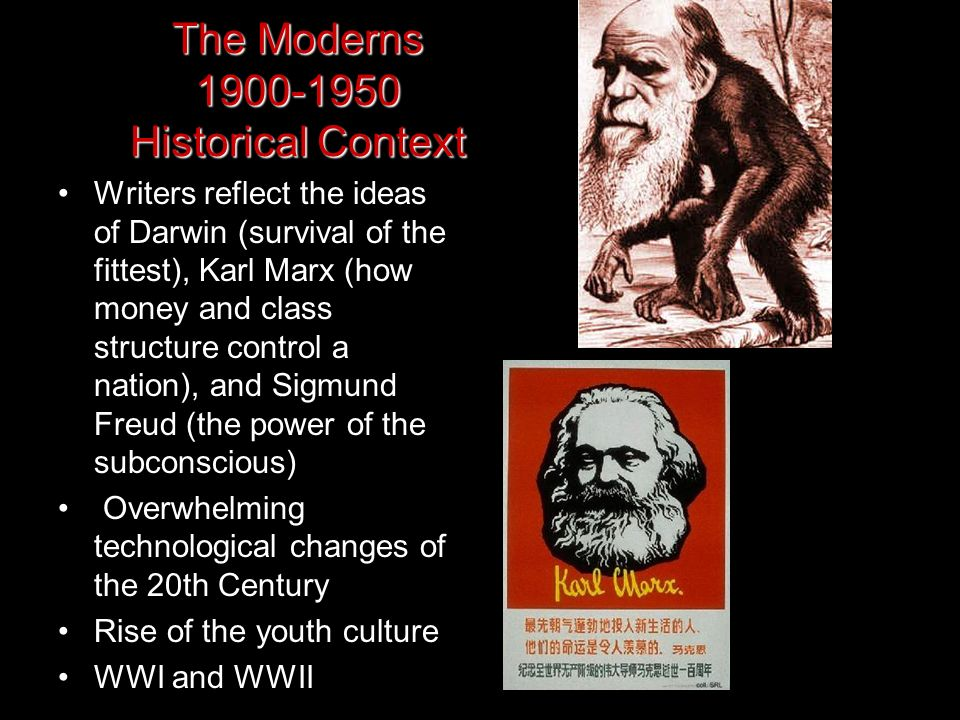 The Moderns 1900-1950 Historical Context Writers reflect the ideas of Darwin (survival of the fittest), Karl Marx (how money and class structure contr