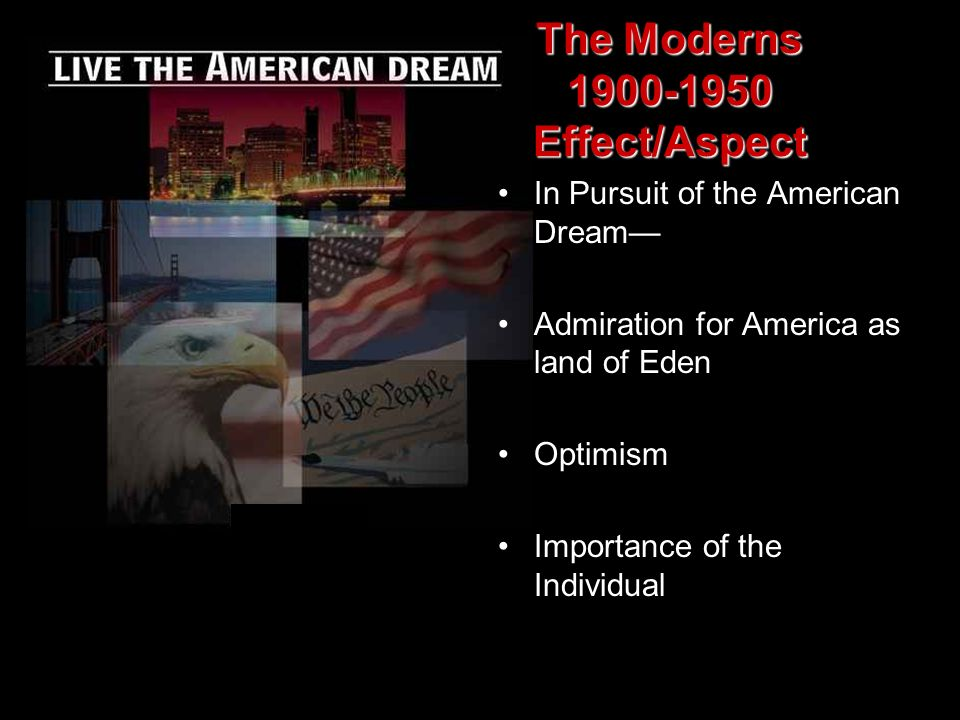 In Pursuit of the American Dream Admiration for America as land of Eden Optimism Importance of the Individual The Moderns 1900-1950 Effect/Aspect