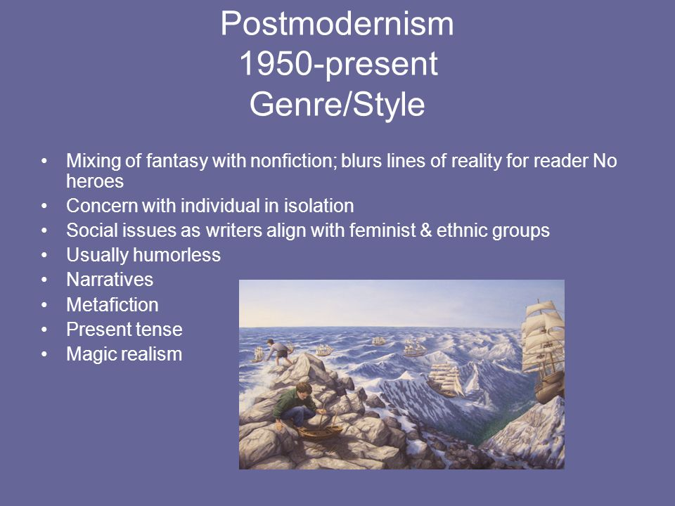 Postmodernism 1950-present Genre/Style Mixing of fantasy with nonfiction; blurs lines of reality for reader No heroes Concern with individual in isola