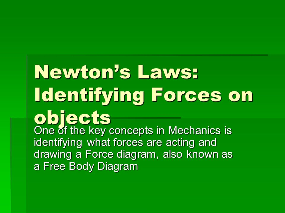 Newtons Laws: Identifying Forces on objects One of the key concepts in Mechanics is identifying what forces are acting and drawing a Force diagram, also known as a Free Body Diagram