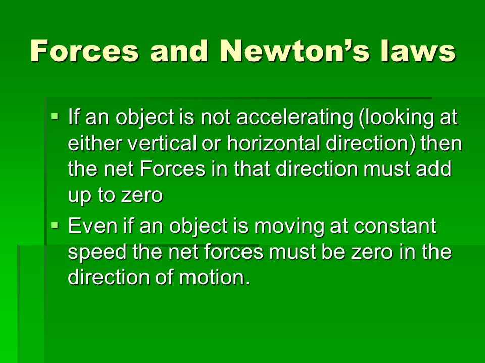 Forces and Newtons laws If an object is not accelerating (looking at either vertical or horizontal direction) then the net Forces in that direction must add up to zero If an object is not accelerating (looking at either vertical or horizontal direction) then the net Forces in that direction must add up to zero Even if an object is moving at constant speed the net forces must be zero in the direction of motion.
