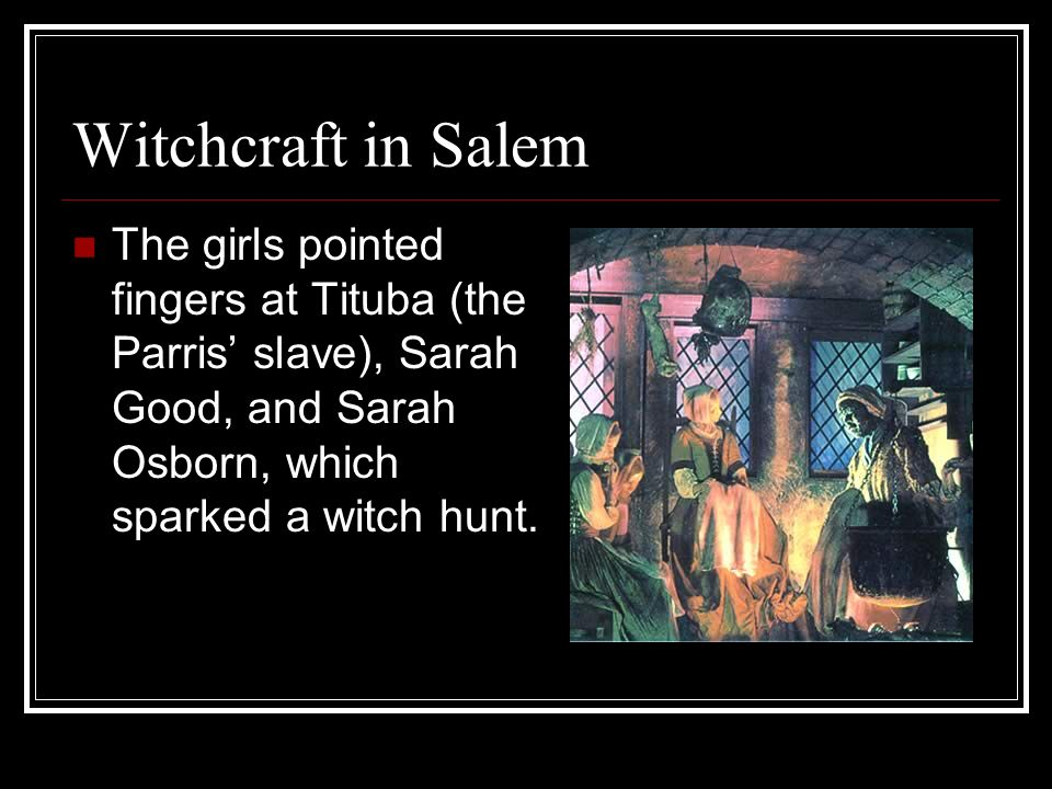 Witchcraft in Salem The girls pointed fingers at Tituba (the Parris slave), Sarah Good, and Sarah Osborn, which sparked a witch hunt.