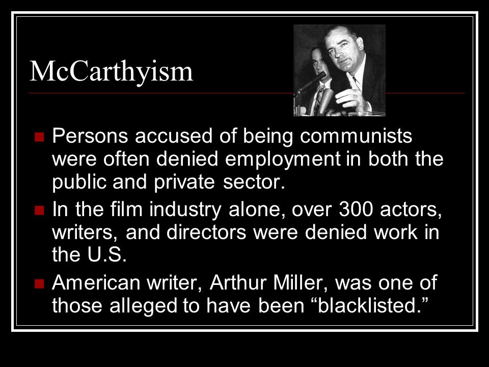 McCarthyism Persons accused of being communists were often denied employment in both the public and private sector. In the film industry alone, over 3