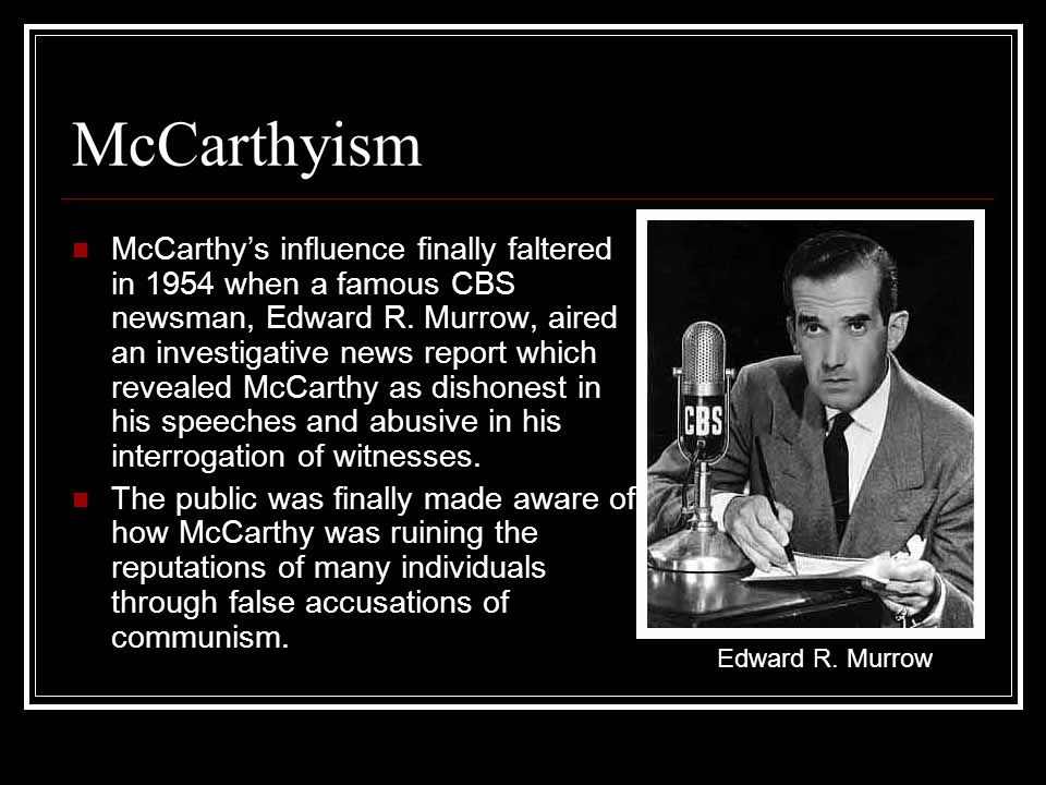 McCarthyism McCarthys influence finally faltered in 1954 when a famous CBS newsman, Edward R. Murrow, aired an investigative news report which reveale