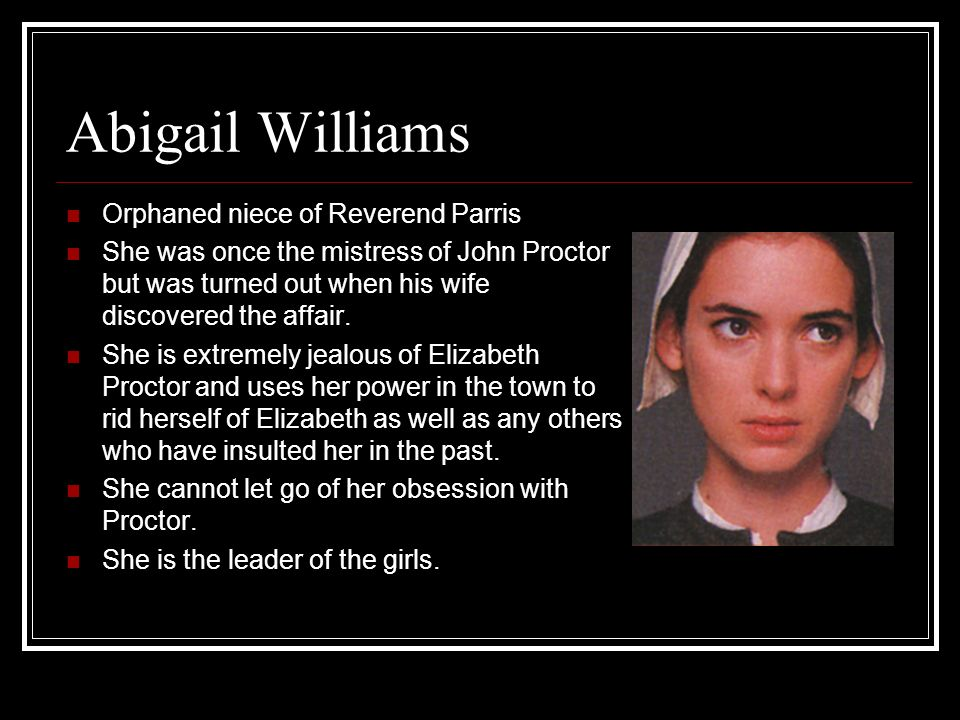Abigail Williams Orphaned niece of Reverend Parris She was once the mistress of John Proctor but was turned out when his wife discovered the affair. S