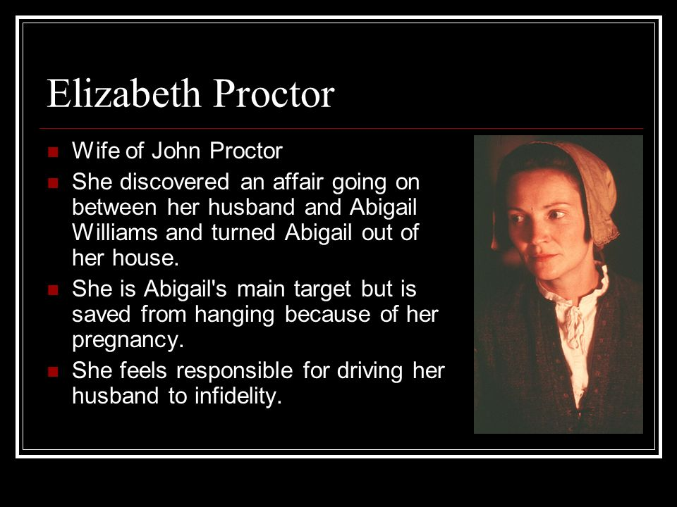 Elizabeth Proctor Wife of John Proctor She discovered an affair going on between her husband and Abigail Williams and turned Abigail out of her house.