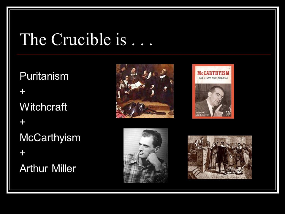 The Crucible is... Puritanism + Witchcraft + McCarthyism + Arthur Miller