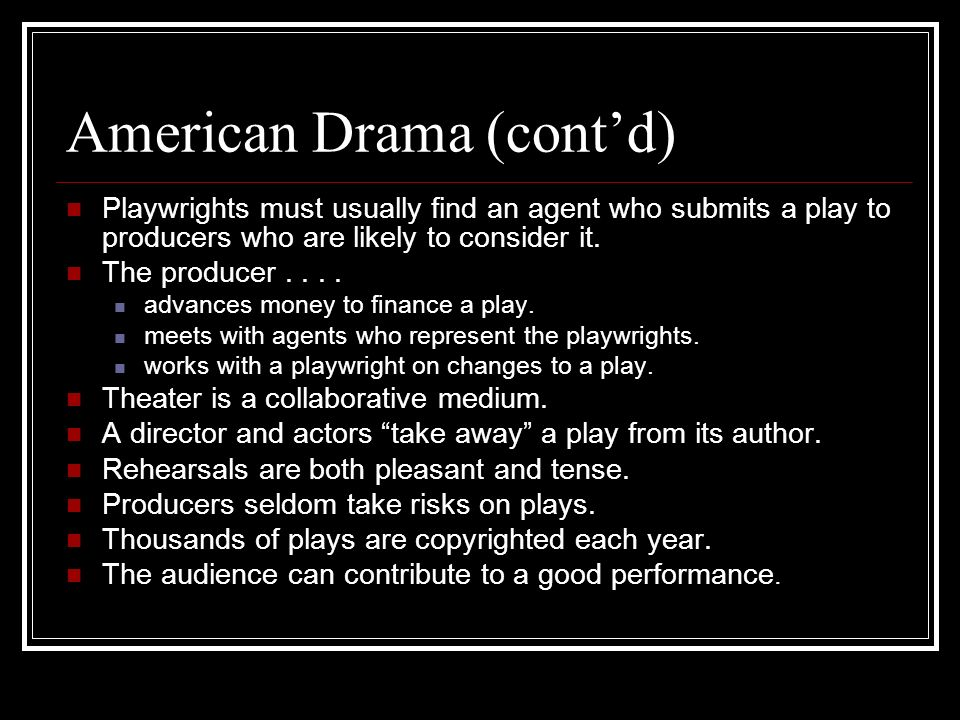 American Drama (contd) Playwrights must usually find an agent who submits a play to producers who are likely to consider it. The producer.... advances
