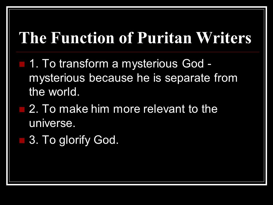 The Function of Puritan Writers 1. To transform a mysterious God - mysterious because he is separate from the world. 2. To make him more relevant to t