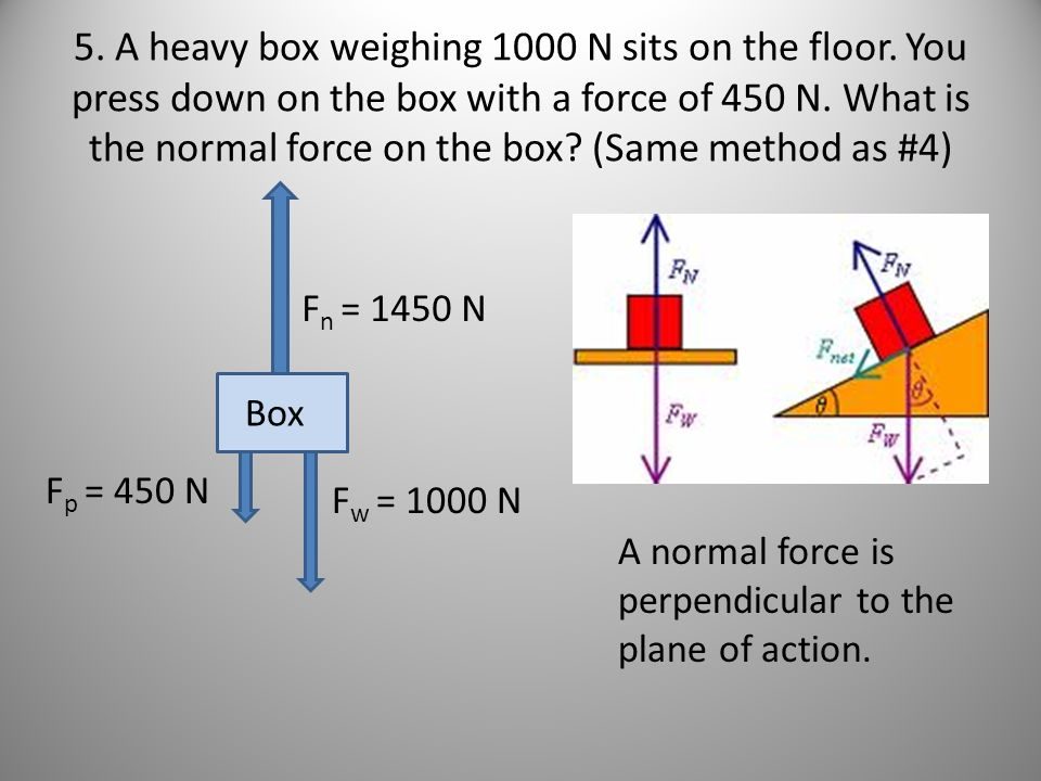 5. A heavy box weighing 1000 N sits on the floor. You press down on the box with a force of 450 N. What is the normal force on the box? (Same method a
