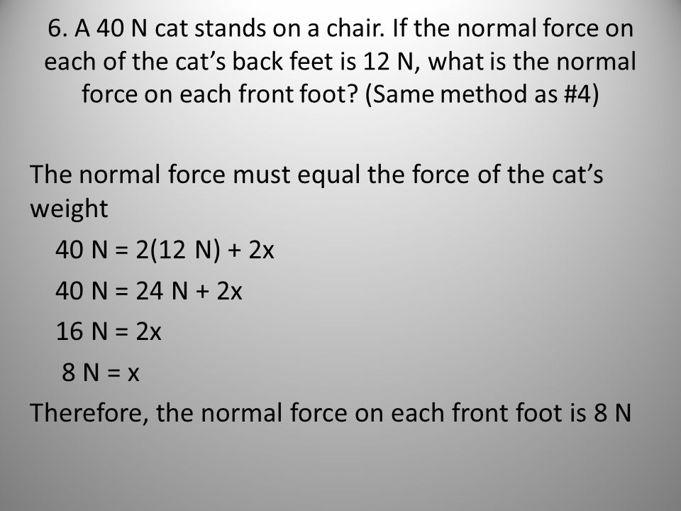6. A 40 N cat stands on a chair. If the normal force on each of the cats back feet is 12 N, what is the normal force on each front foot? (Same method