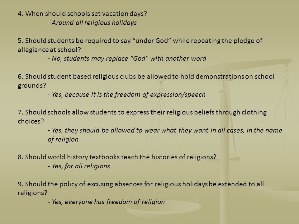 4. When should schools set vacation days? - Around all religious holidays 5. Should students be required to say under God while repeating the pledge o