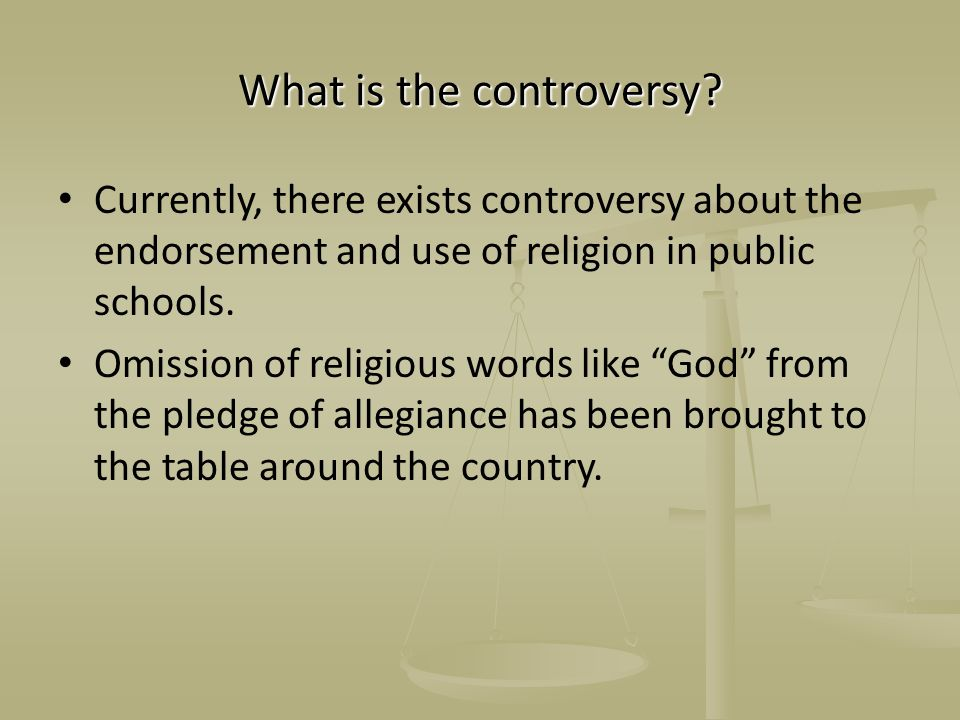 What is the controversy? Currently, there exists controversy about the endorsement and use of religion in public schools. Omission of religious words