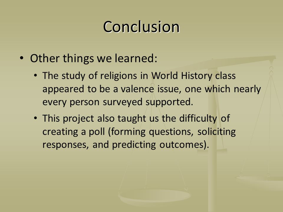 Conclusion Other things we learned: The study of religions in World History class appeared to be a valence issue, one which nearly every person survey