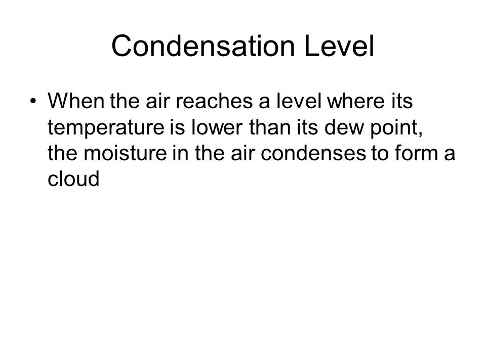 Condensation Level When the air reaches a level where its temperature is lower than its dew point, the moisture in the air condenses to form a cloud