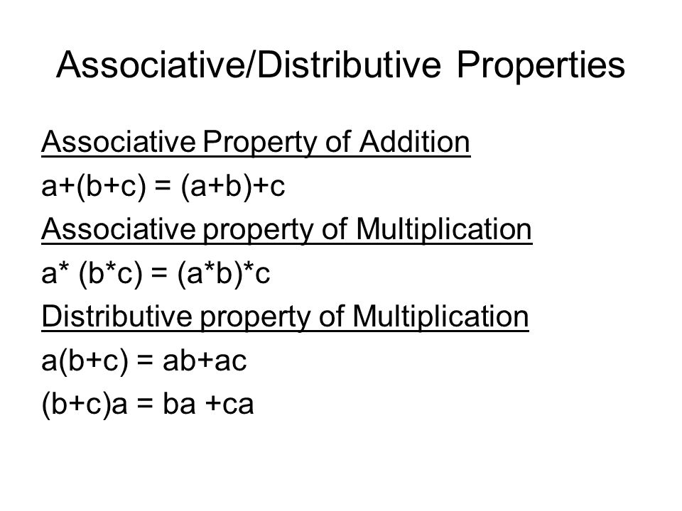Associative/Distributive Properties Associative Property of Addition a+(b+c) = (a+b)+c Associative property of Multiplication a* (b*c) = (a*b)*c Distr