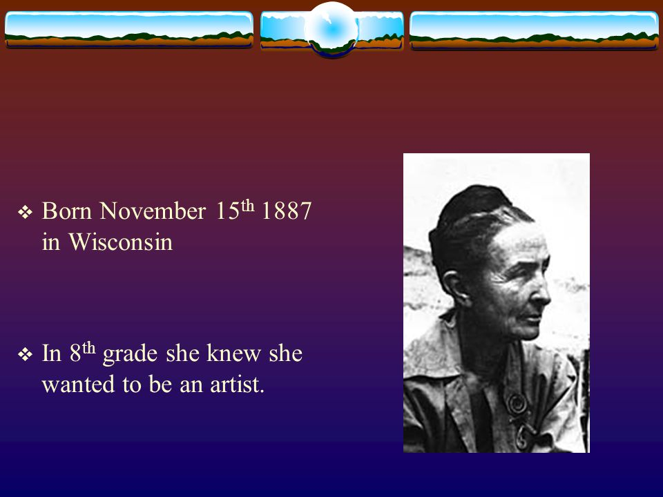 Born November 15 th 1887 in Wisconsin In 8 th grade she knew she wanted to be an artist.