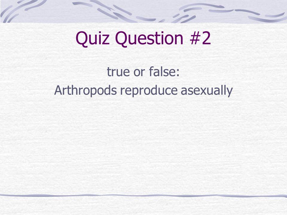 Quiz Question #2 true or false: Arthropods reproduce asexually