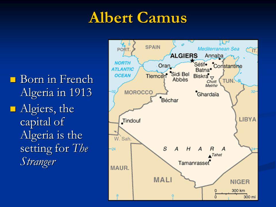 Albert Camus Born in French Algeria in 1913 Born in French Algeria in 1913 Algiers, the capital of Algeria is the setting for The Stranger Algiers, th