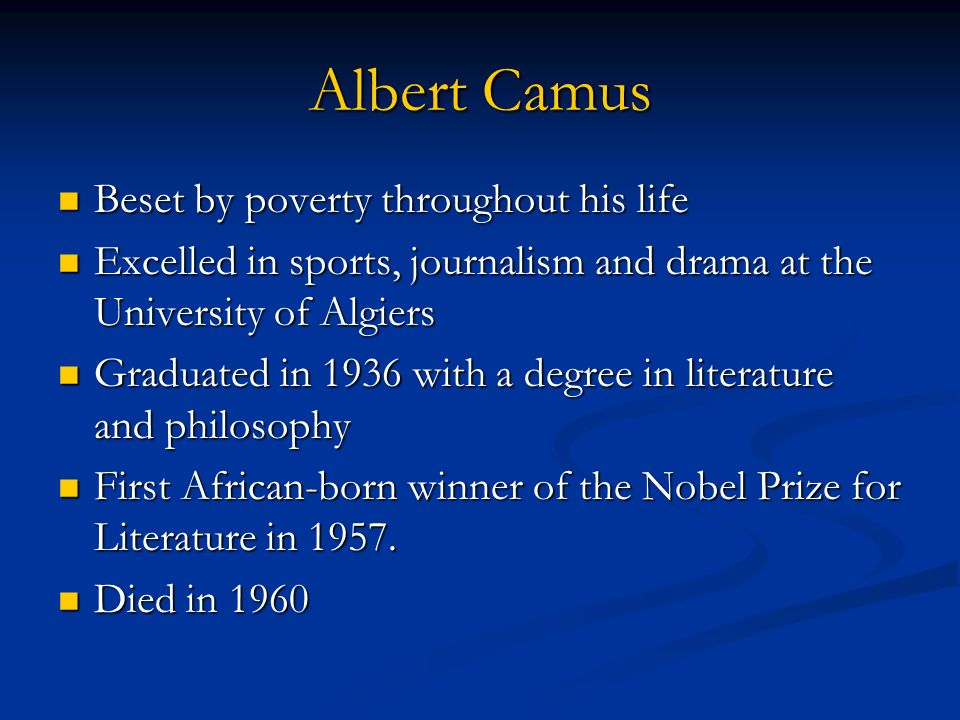 Albert Camus Beset by poverty throughout his life Beset by poverty throughout his life Excelled in sports, journalism and drama at the University of A