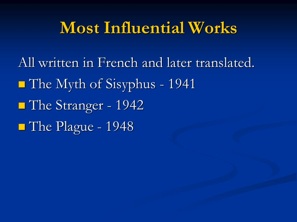 Most Influential Works All written in French and later translated. The Myth of Sisyphus - 1941 The Myth of Sisyphus - 1941 The Stranger - 1942 The Str