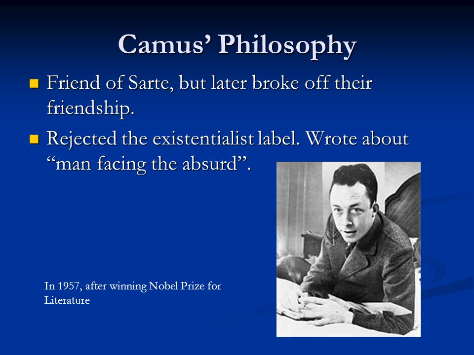 Camus Philosophy Devoted his life to literature that exalts truth, happiness, freedom, and justice.