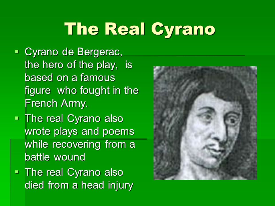 The Real Cyrano Cyrano de Bergerac, the hero of the play, is based on a famous figure who fought in the French Army. Cyrano de Bergerac, the hero of t