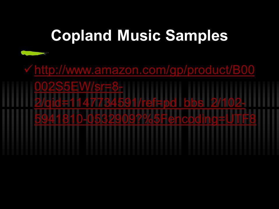 Copland Music Samples http://www.amazon.com/gp/product/B00 002S5EW/sr=8- 2/qid=1147734591/ref=pd_bbs_2/102- 5941810-0532909?%5Fencoding=UTF8 http://www.amazon.com/gp/product/B00 002S5EW/sr=8- 2/qid=1147734591/ref=pd_bbs_2/102- 5941810-0532909?%5Fencoding=UTF8
