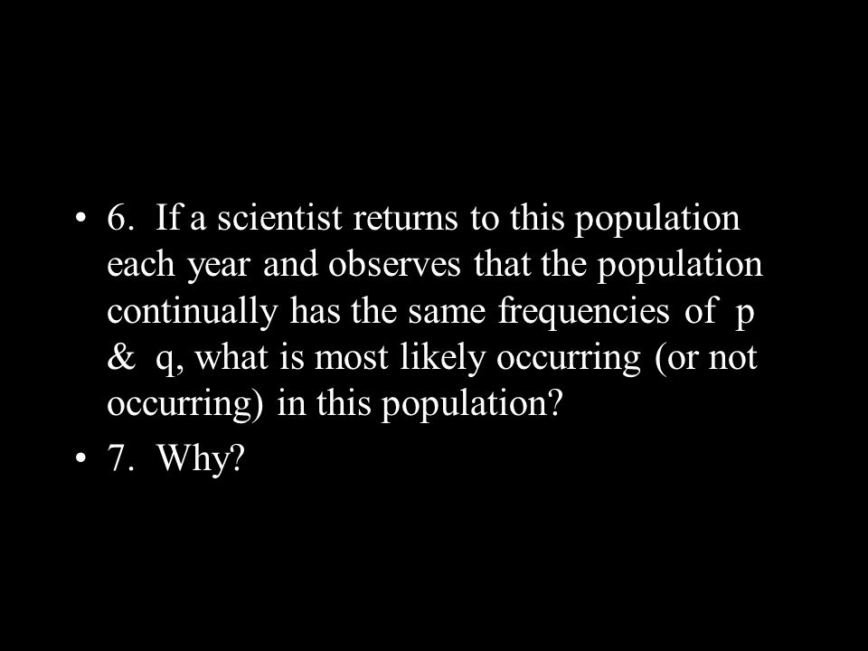 6. If a scientist returns to this population each year and observes that the population continually has the same frequencies of p & q, what is most li