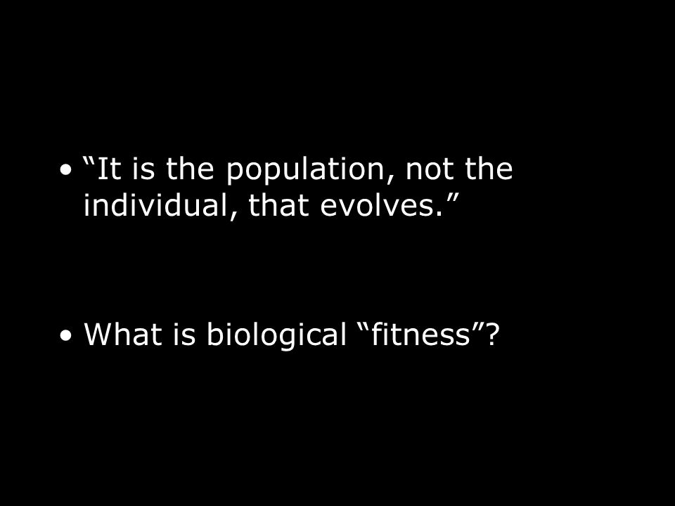 It is the population, not the individual, that evolves. What is biological fitness?