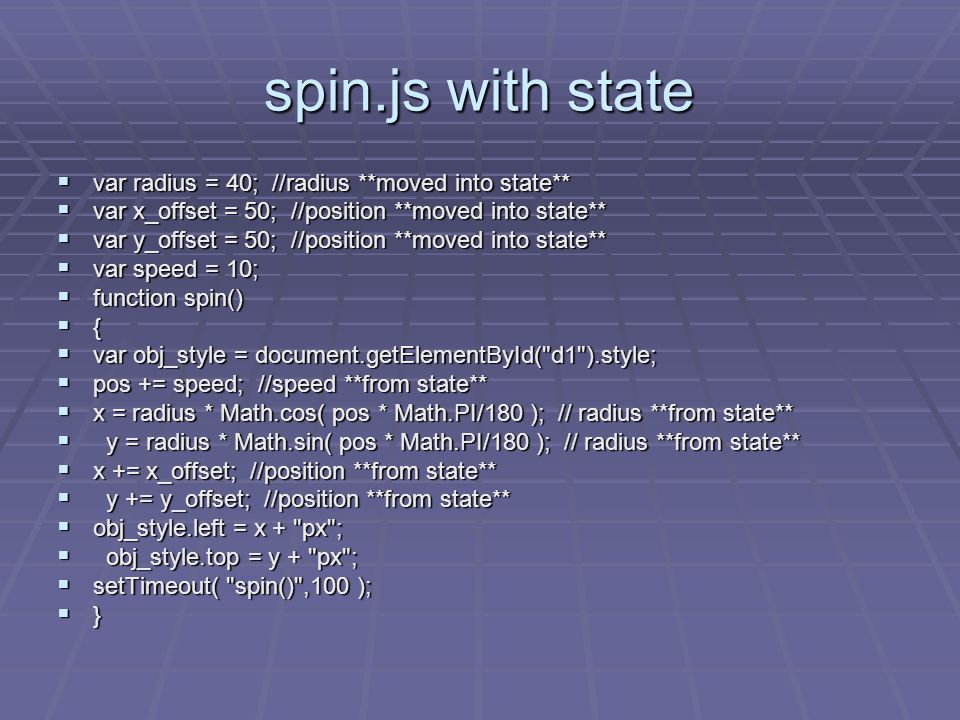 spin.js with state var radius = 40; //radius **moved into state** var radius = 40; //radius **moved into state** var x_offset = 50; //position **moved into state** var x_offset = 50; //position **moved into state** var y_offset = 50; //position **moved into state** var y_offset = 50; //position **moved into state** var speed = 10; var speed = 10; function spin() function spin() { var obj_style = document.getElementById( d1 ).style; var obj_style = document.getElementById( d1 ).style; pos += speed; //speed **from state** pos += speed; //speed **from state** x = radius * Math.cos( pos * Math.PI/180 ); // radius **from state** x = radius * Math.cos( pos * Math.PI/180 ); // radius **from state** y = radius * Math.sin( pos * Math.PI/180 ); // radius **from state** y = radius * Math.sin( pos * Math.PI/180 ); // radius **from state** x += x_offset; //position **from state** x += x_offset; //position **from state** y += y_offset; //position **from state** y += y_offset; //position **from state** obj_style.left = x + px ; obj_style.left = x + px ; obj_style.top = y + px ; obj_style.top = y + px ; setTimeout( spin() ,100 ); setTimeout( spin() ,100 ); }