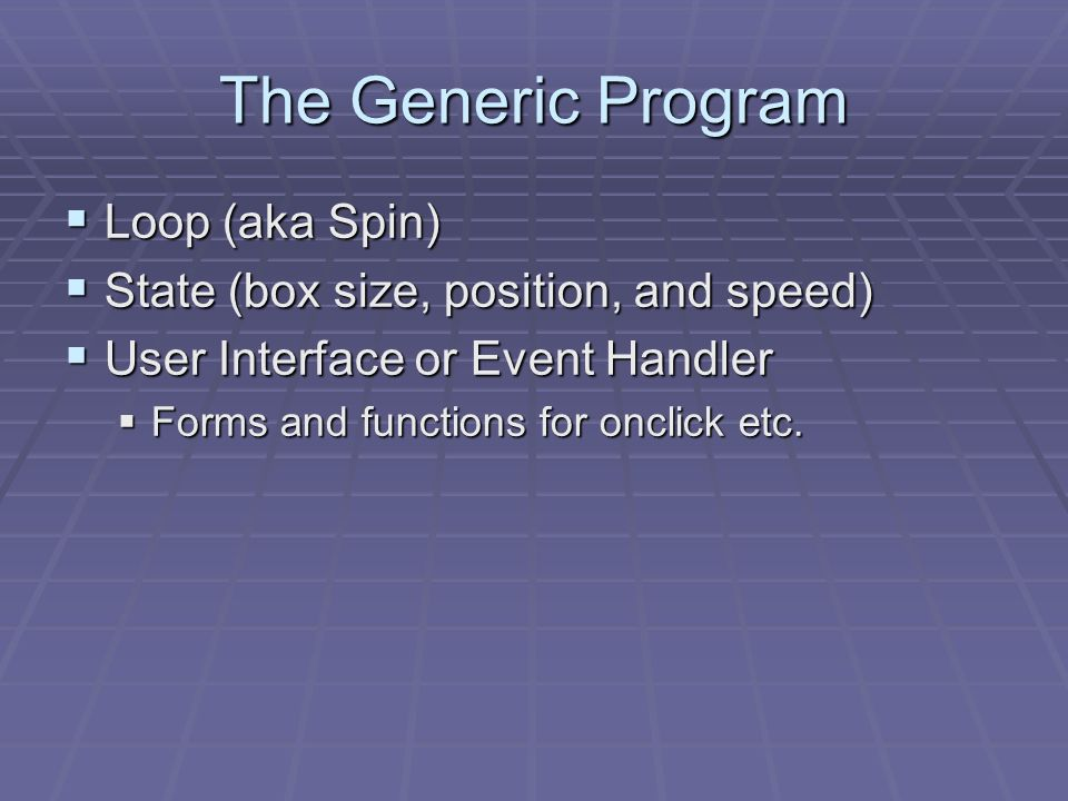 The Generic Program Loop (aka Spin) Loop (aka Spin) State (box size, position, and speed) State (box size, position, and speed) User Interface or Event Handler User Interface or Event Handler Forms and functions for onclick etc.