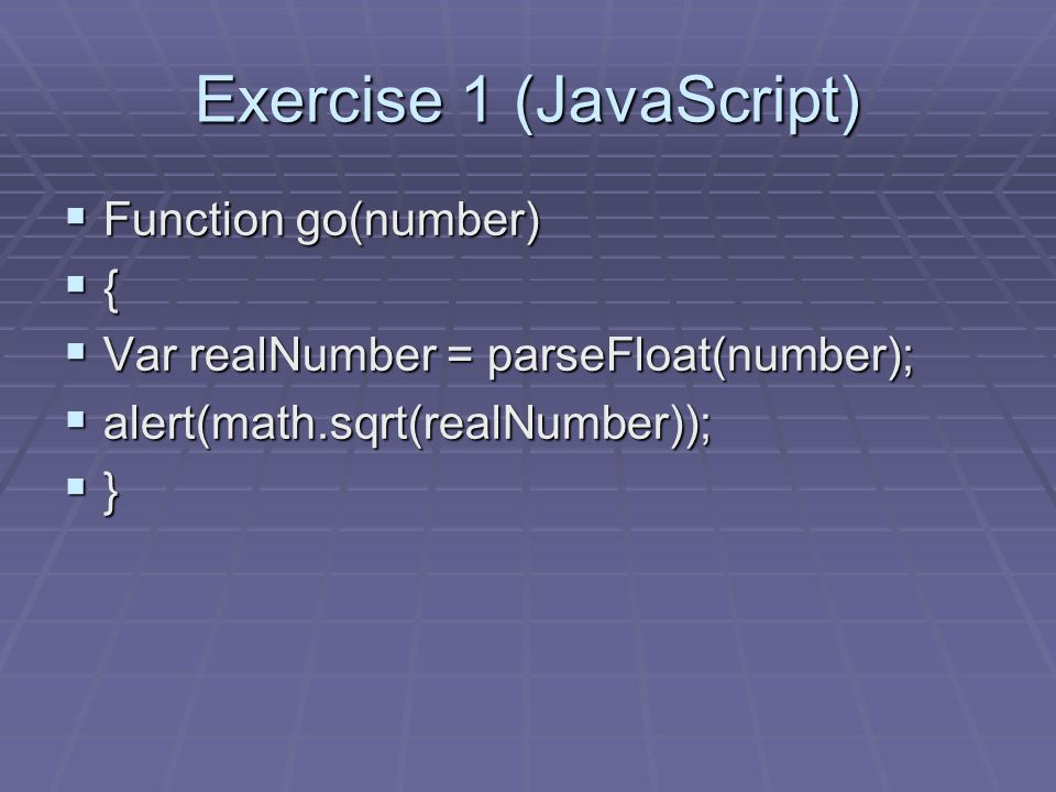 Exercise 1 (JavaScript) Function go(number) Function go(number) { Var realNumber = parseFloat(number); Var realNumber = parseFloat(number); alert(math.sqrt(realNumber)); alert(math.sqrt(realNumber)); }