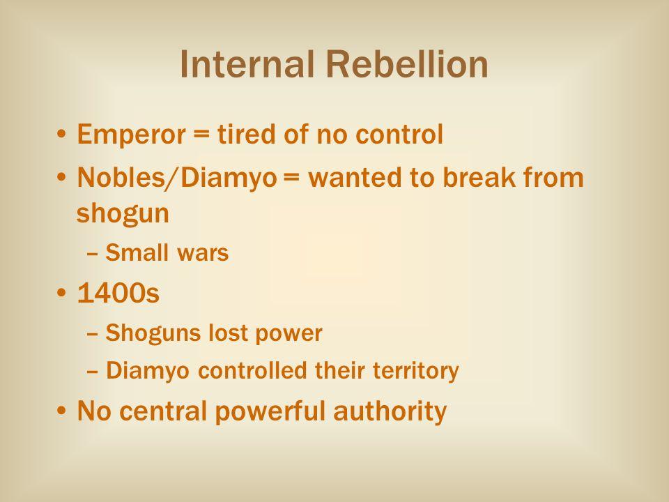 Internal Rebellion Emperor = tired of no control Nobles/Diamyo = wanted to break from shogun –Small wars 1400s –Shoguns lost power –Diamyo controlled
