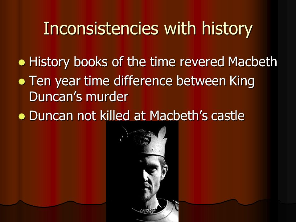 Inconsistencies with history History books of the time revered Macbeth History books of the time revered Macbeth Ten year time difference between King Duncans murder Ten year time difference between King Duncans murder Duncan not killed at Macbeths castle Duncan not killed at Macbeths castle