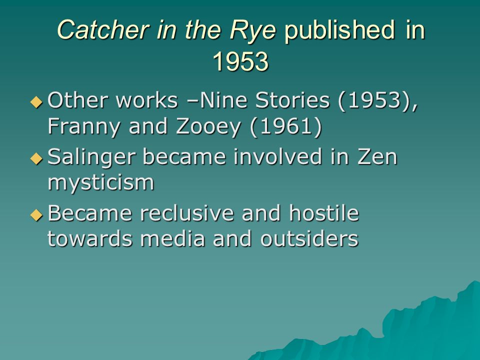 Catcher in the Rye published in 1953 Other works –Nine Stories (1953), Franny and Zooey (1961) Other works –Nine Stories (1953), Franny and Zooey (1961) Salinger became involved in Zen mysticism Salinger became involved in Zen mysticism Became reclusive and hostile towards media and outsiders Became reclusive and hostile towards media and outsiders