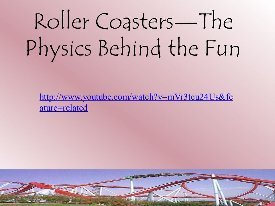 Roller CoastersThe Physics Behind the Fun http://www.youtube.com/watch?v=mVr3tcu24Us&fe ature=related