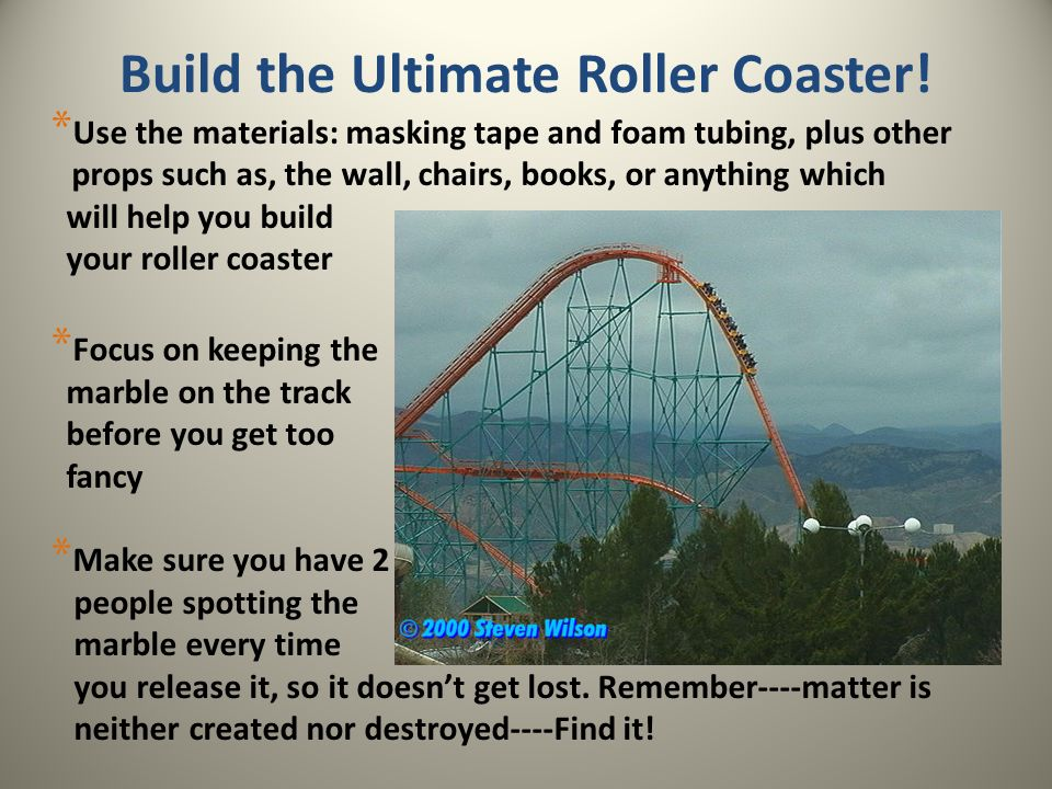 Build the Ultimate Roller Coaster! * Use the materials: masking tape and foam tubing, plus other props such as, the wall, chairs, books, or anything w