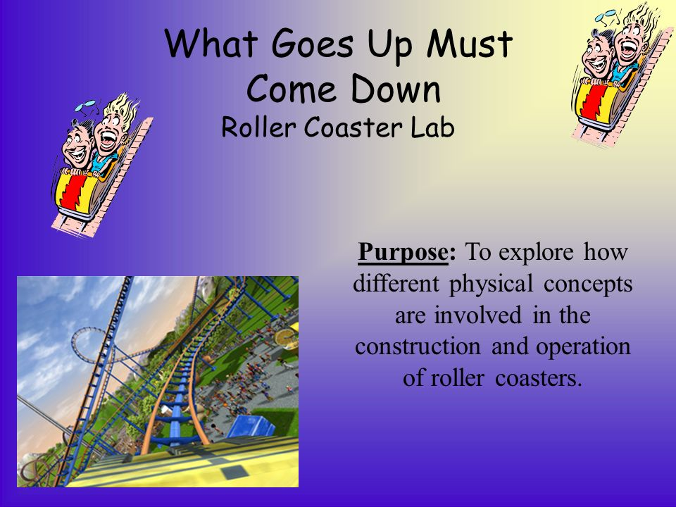What Goes Up Must Come Down Roller Coaster Lab Purpose: To explore how different physical concepts are involved in the construction and operation of roller coasters.