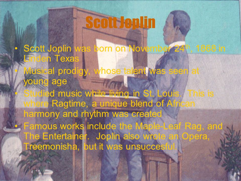 Scott Joplin Scott Joplin was born on November 24 th, 1868 in Linden Texas Musical prodigy, whose talent was seen at young age Studied music while liv
