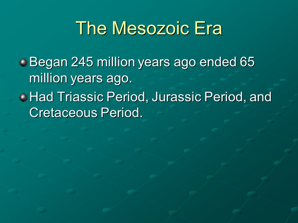 The Mesozoic Era Began 245 million years ago ended 65 million years ago.