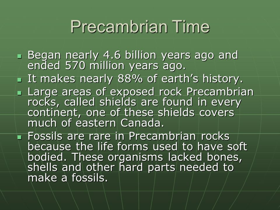 Precambrian Time Began nearly 4.6 billion years ago and ended 570 million years ago.