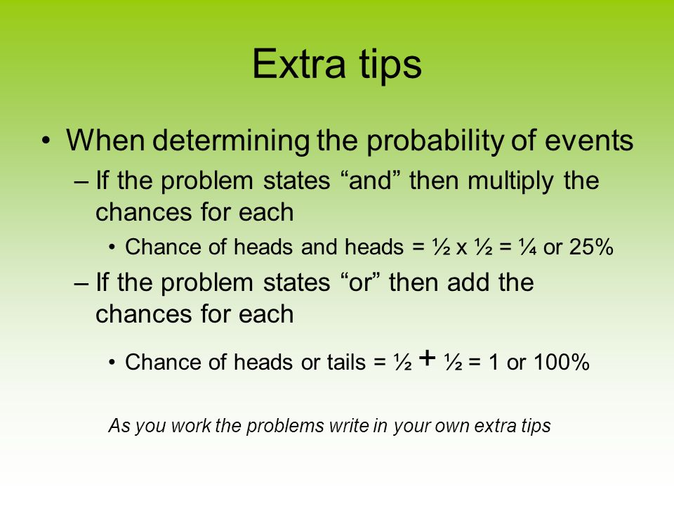Extra tips When determining the probability of events –If the problem states and then multiply the chances for each Chance of heads and heads = ½ x ½